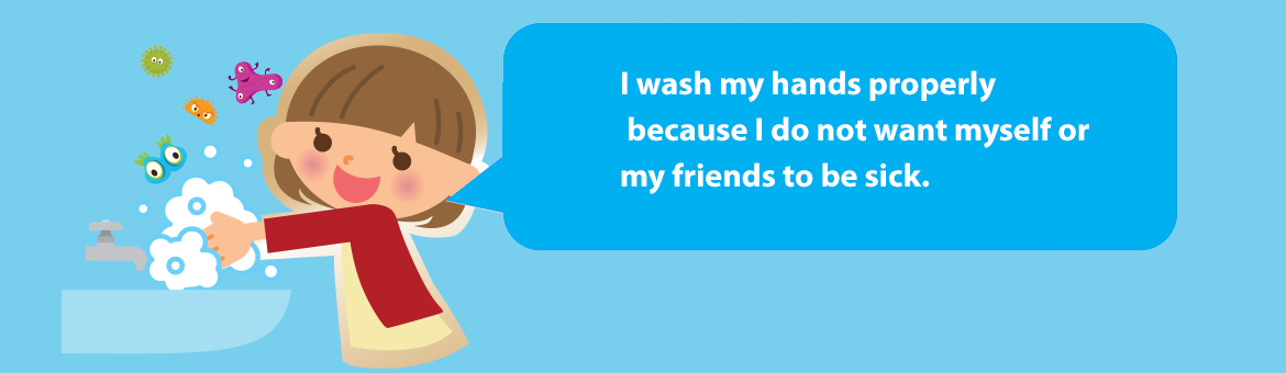 I wash my hands properly because I do not want myself or my friends to be sick.